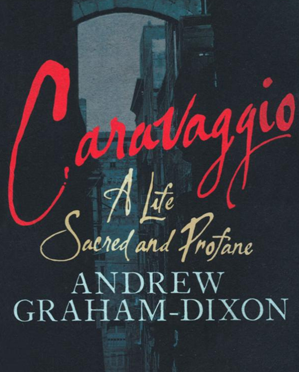Caravaggio: A life Sacred and Profane - Andrew Graham-Dixon